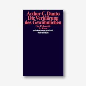 Arthur C. Danto: Die Verklärung des Gewöhnlichen. Eine Philosophie der Kunst