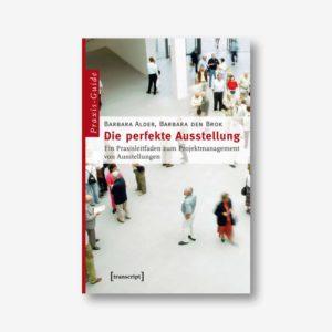 Barbara Alder, Barbara den Brok: Die perfekte Ausstellung. Ein Praxisleitfaden zum Projektmanagement von Ausstellungen