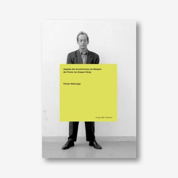 Florian Waldvogel: Aspekte des Kuratorischen am Beispiel der Praxis von Kasper König