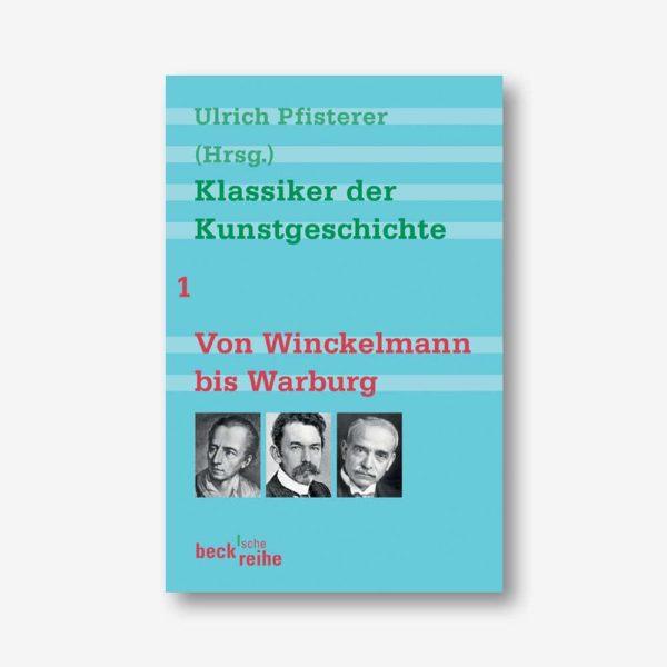 Ulrich Pfister (Hrsg.): Klassiker der Kunstgeschichte Band 1. Von Winckelmann bis Warburg