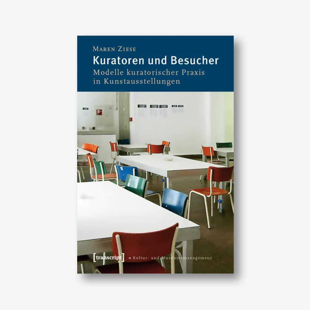 Maren Ziese: Kuratoren und Besucher. Modelle kuratorischer Praxis in Kunstausstellungen