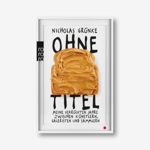 Nicholas Gründe: Ohne Titel. Meine verrückten Jahre zwischen Künstlern, Galeristen und Sammlern