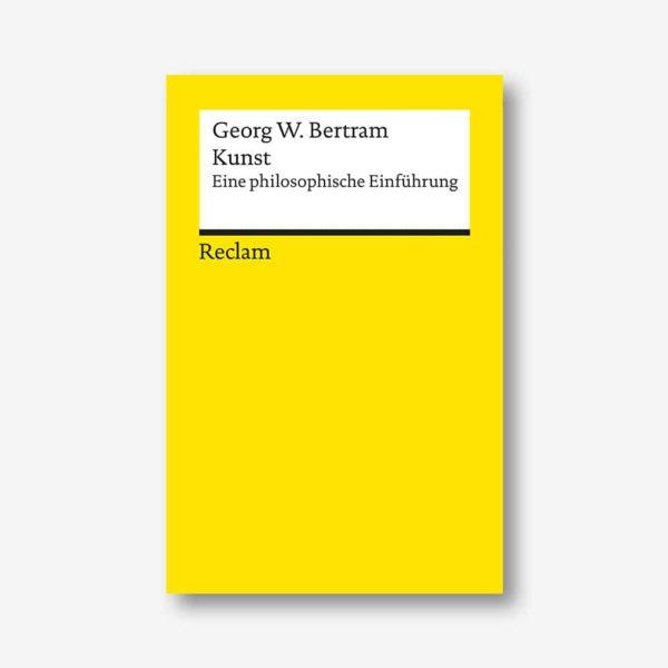 Georg W. Bertram: Kunst. Eine philosophische Einführung (Reclam)