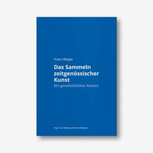 Franz Wojda. Das Sammeln zeitgenössischer Kunst. Ein ganzheitlicher Ansatz