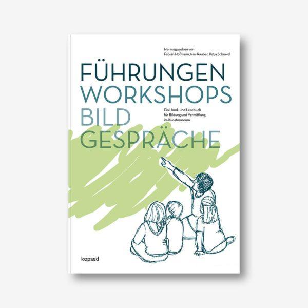 Führungen, Workshops, Bildgespräche. Ein Hand- und Lesebuch für Bildung und Vermittlung im Kunstmuseum
