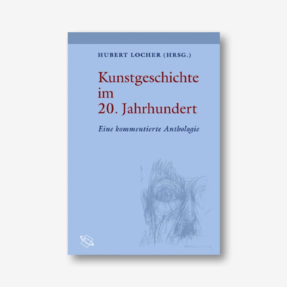 Hubert Locher (Hrsg.): Kunstgeschichte im 20. Jahrhundert. Eine kommentierte Anthologie