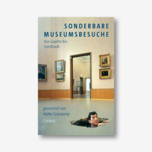 Walter Grasskamp: Sonderbare Museumsbesuche. Von Goethe bis Gernhardt